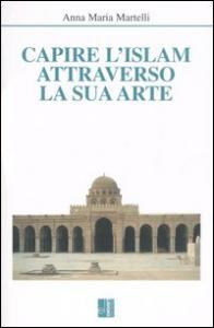 Capire l'Islam attraverso la sua arte / Anna Maria Martelli