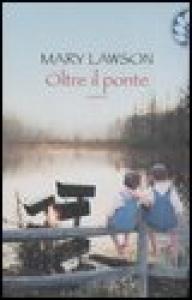 Oltre il ponte / Mary Lawson ; traduzione di Marcella Maffi
