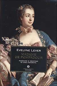 Madame de Pompadour : passioni e destino di una favorita / Evelyne Lever ; traduzione di Alessandra Bernabbi