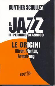 Il jazz : il periodo classico : le origini : Oliver, Morton, Armstrong / Gunther Schuller ; a cura di Marcello Piras