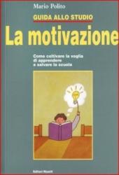 Guida allo studio : la motivazione : come coltivare la voglia di apprendere e salvare la scuola / Mario Polito